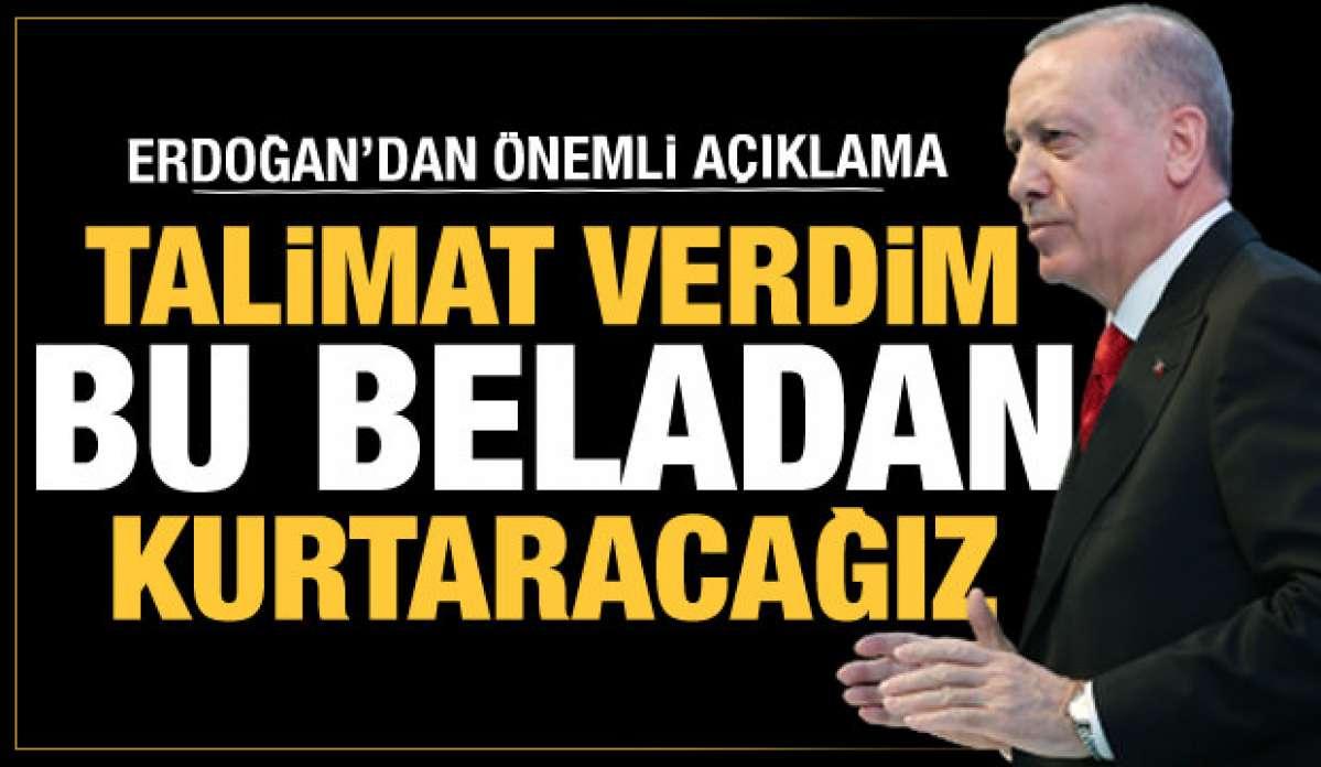 Cumhurbaşkanı Erdoğan: Talimat verdim, bu beladan kurtaracağız